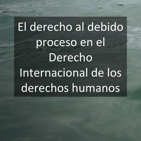 El derecho al debido proceso en el Derecho Internacional de los derechos humanos