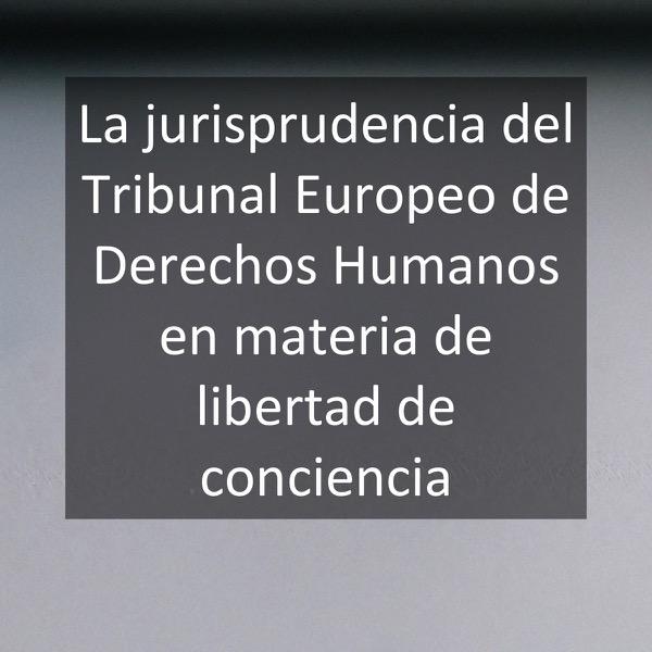 La jurisprudencia del Tribunal Europeo de Derechos Humanos en materia de libertad de conciencia