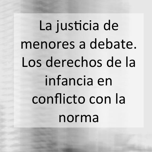 La justicia de menores a debate. Los derechos de la infancia en conflicto con la norma