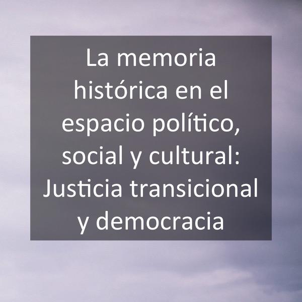 La memoria histórica en el espacio político, social y cultural- Justicia transicional y democracia