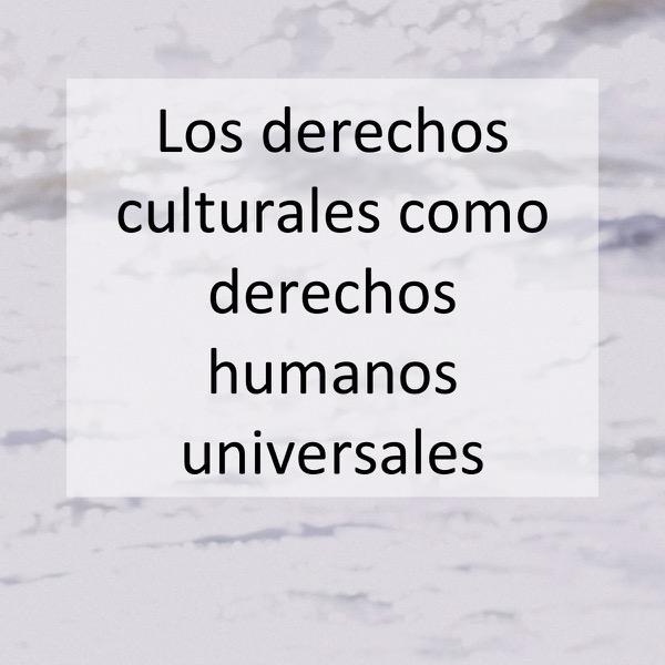 Los derechos culturales como derechos humanos universales
