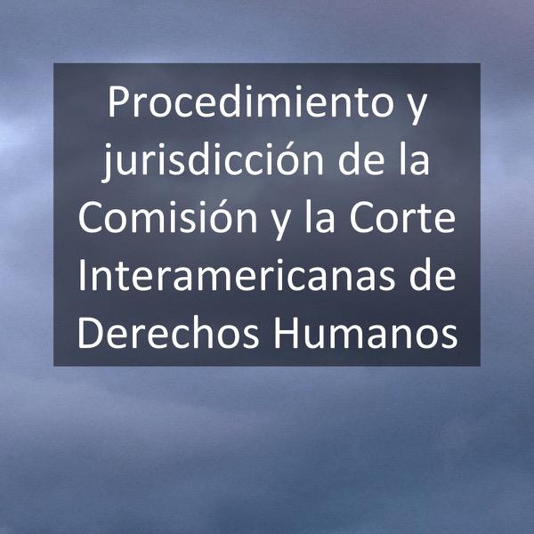 Procedimiento y jurisdicción de la Comisión y la Corte Interamericanas de Derechos Humanos
