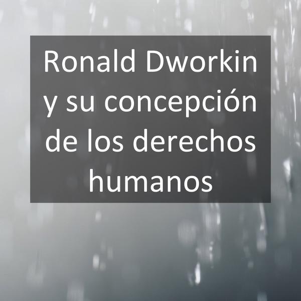 Ronald Dworkin y su concepción de los derechos humanos